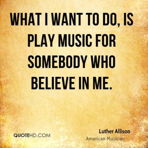 What I want to do, is play music for somebody who believe in me.