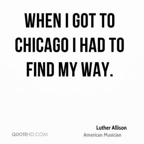 When I got to Chicago I had to find my way.