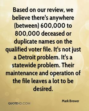 Based on our review, we believe there's anywhere (between) 600,000 to 800,000 deceased or duplicate names on the qualified voter file. It's not just a Detroit problem. It's a statewide problem. Their maintenance and operation of the file leaves a lot to be desired.