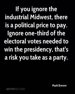 If you ignore the industrial Midwest, there is a political price to pay. Ignore one-third of the electoral votes needed to win the presidency, that's a risk you take as a party.