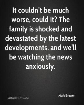 Mark Brewer  - It couldn't be much worse, could it? The family is shocked and devastated by the latest developments, and we'll be watching the news anxiously.