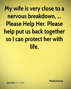 Mark Brewer  - My wife is very close to a nervous breakdown, ... Please Help Her. Please help put us back together so I can protect her with life.