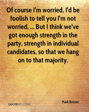 Of course I'm worried. I'd be foolish to tell you I'm not worried, ... But I think we've got enough strength in the party, strength in individual candidates, so that we hang on to that majority.