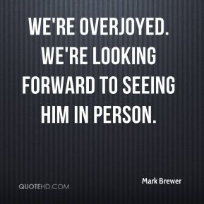 Mark Brewer  - We're overjoyed. We're looking forward to seeing him in person.