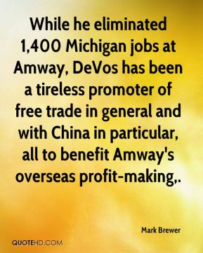 Mark Brewer  - While he eliminated 1,400 Michigan jobs at Amway, DeVos has been a tireless promoter of free trade in general and with China in particular, all to benefit Amway's overseas profit-making.