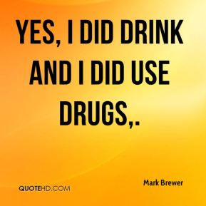 Yes, I did drink and I did use drugs.
