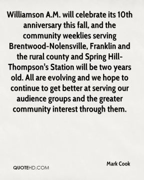 Mark Cook  - Williamson A.M. will celebrate its 10th anniversary this fall, and the community weeklies serving Brentwood-Nolensville, Franklin and the rural county and Spring Hill-Thompson's Station will be two years old. All are evolving and we hope to continue to get better at serving our audience groups and the greater community interest through them.