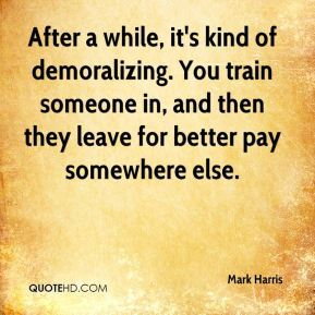 Mark Harris  - After a while, it's kind of demoralizing. You train someone in, and then they leave for better pay somewhere else.