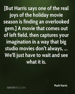 [But Harris says one of the real joys of the holiday movie season is finding an overlooked gem.] A movie that comes out of left field, then captures your imagination in a way that big studio movies don't always, ... We'll just have to wait and see what it is.