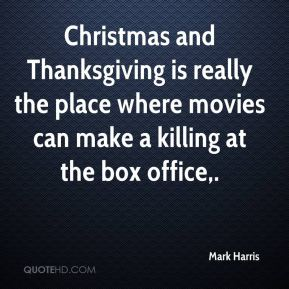 Mark Harris  - Christmas and Thanksgiving is really the place where movies can make a killing at the box office.