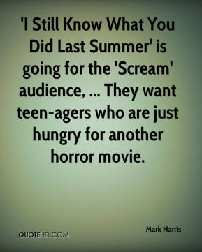 Mark Harris  - 'I Still Know What You Did Last Summer' is going for the 'Scream' audience, ... They want teen-agers who are just hungry for another horror movie.