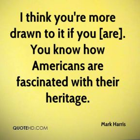I think you're more drawn to it if you [are]. You know how Americans are fascinated with their heritage.
