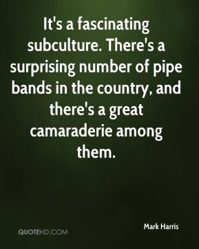 Mark Harris  - It's a fascinating subculture. There's a surprising number of pipe bands in the country, and there's a great camaraderie among them.