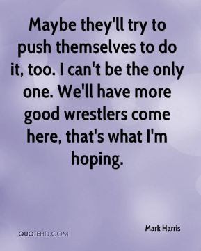 Maybe they'll try to push themselves to do it, too. I can't be the only one. We'll have more good wrestlers come here, that's what I'm hoping.
