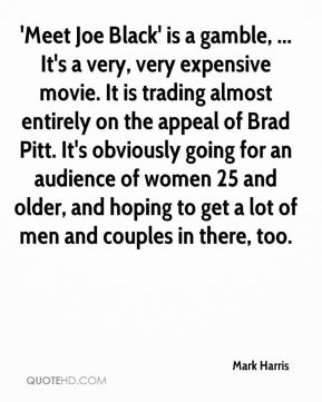 Mark Harris  - 'Meet Joe Black' is a gamble, ... It's a very, very expensive movie. It is trading almost entirely on the appeal of Brad Pitt. It's obviously going for an audience of women 25 and older, and hoping to get a lot of men and couples in there, too.