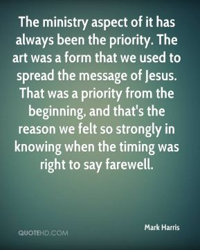 Mark Harris  - The ministry aspect of it has always been the priority. The art was a form that we used to spread the message of Jesus. That was a priority from the beginning, and that's the reason we felt so strongly in knowing when the timing was right to say farewell.