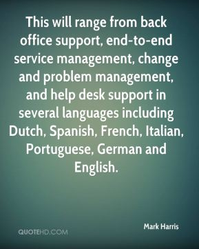 Mark Harris  - This will range from back office support, end-to-end service management, change and problem management, and help desk support in several languages including Dutch, Spanish, French, Italian, Portuguese, German and English.