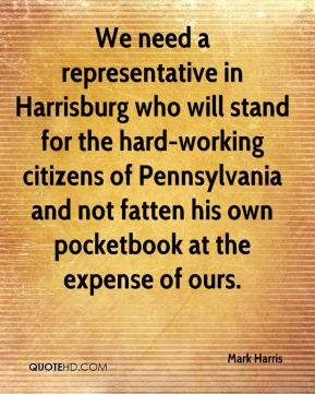 We need a representative in Harrisburg who will stand for the hard-working citizens of Pennsylvania and not fatten his own pocketbook at the expense of ours.