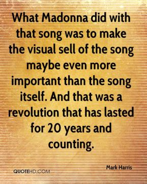 Mark Harris  - What Madonna did with that song was to make the visual sell of the song maybe even more important than the song itself. And that was a revolution that has lasted for 20 years and counting.