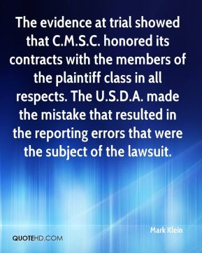 Mark Klein  - The evidence at trial showed that C.M.S.C. honored its contracts with the members of the plaintiff class in all respects. The U.S.D.A. made the mistake that resulted in the reporting errors that were the subject of the lawsuit.
