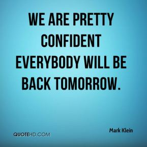Mark Klein  - We are pretty confident everybody will be back tomorrow.