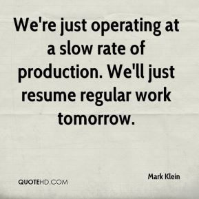 Mark Klein  - We're just operating at a slow rate of production. We'll just resume regular work tomorrow.