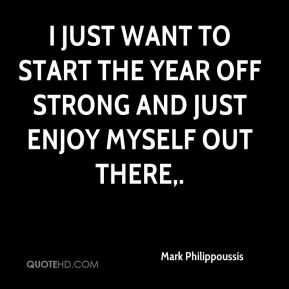 I just want to start the year off strong and just enjoy myself out there.