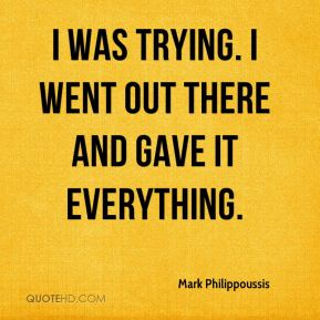 Mark Philippoussis  - I was trying. I went out there and gave it everything.