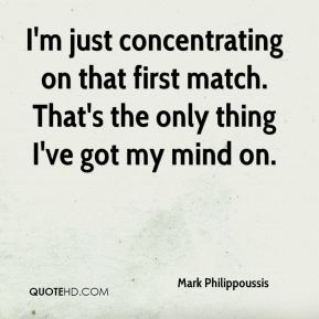 Mark Philippoussis  - I'm just concentrating on that first match. That's the only thing I've got my mind on.
