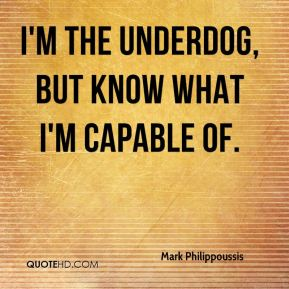 I'm the underdog, but know what I'm capable of.
