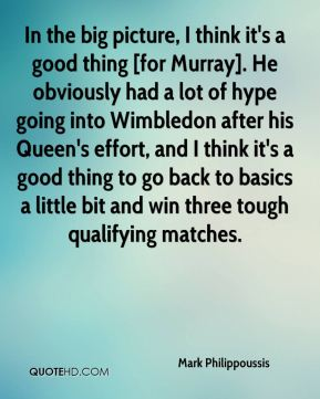 In the big picture, I think it's a good thing [for Murray]. He obviously had a lot of hype going into Wimbledon after his Queen's effort, and I think it's a good thing to go back to basics a little bit and win three tough qualifying matches.