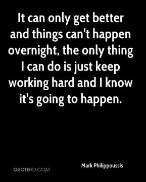 It can only get better and things can't happen overnight, the only thing I can do is just keep working hard and I know it's going to happen.