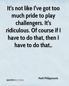 It's not like I've got too much pride to play challengers. It's ridiculous. Of course if I have to do that, then I have to do that.