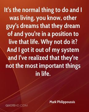It's the normal thing to do and I was living, you know, other guy's dreams that they dream of and you're in a position to live that life. Why not do it? And I got it out of my system and I've realized that they're not the most important things in life.