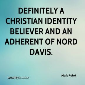 Mark Potok  - definitely a Christian Identity believer and an adherent of Nord Davis.