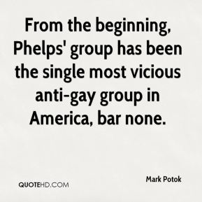 Mark Potok  - From the beginning, Phelps' group has been the single most vicious anti-gay group in America, bar none.