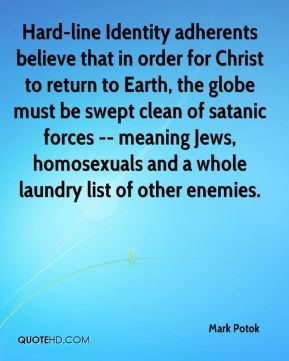 Mark Potok  - Hard-line Identity adherents believe that in order for Christ to return to Earth, the globe must be swept clean of satanic forces -- meaning Jews, homosexuals and a whole laundry list of other enemies.