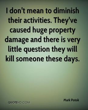 I don't mean to diminish their activities. They've caused huge property damage and there is very little question they will kill someone these days.