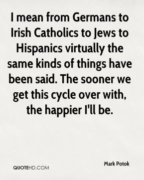 I mean from Germans to Irish Catholics to Jews to Hispanics virtually the same kinds of things have been said. The sooner we get this cycle over with, the happier I'll be.