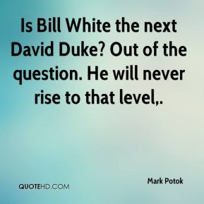 Mark Potok  - Is Bill White the next David Duke? Out of the question. He will never rise to that level.