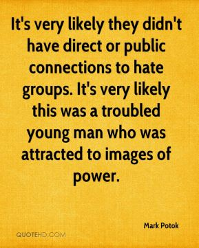 Mark Potok  - It's very likely they didn't have direct or public connections to hate groups. It's very likely this was a troubled young man who was attracted to images of power.