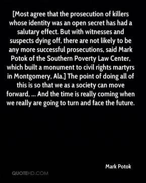 [Most agree that the prosecution of killers whose identity was an open secret has had a salutary effect. But with witnesses and suspects dying off, there are not likely to be any more successful prosecutions, said Mark Potok of the Southern Poverty Law Center, which built a monument to civil rights martyrs in Montgomery, Ala.] The point of doing all of this is so that we as a society can move forward, ... And the time is really coming when we really are going to turn and face the future.