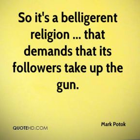 So it's a belligerent religion ... that demands that its followers take up the gun.