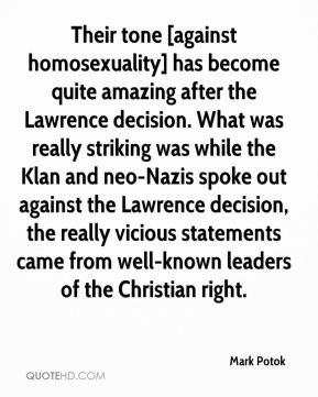 Mark Potok  - Their tone [against homosexuality] has become quite amazing after the Lawrence decision. What was really striking was while the Klan and neo-Nazis spoke out against the Lawrence decision, the really vicious statements came from well-known leaders of the Christian right.