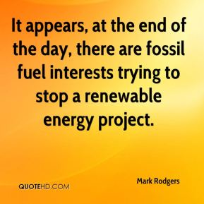 Mark Rodgers  - It appears, at the end of the day, there are fossil fuel interests trying to stop a renewable energy project.