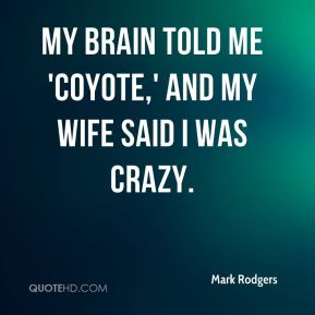 Mark Rodgers  - My brain told me 'coyote,' and my wife said I was crazy.
