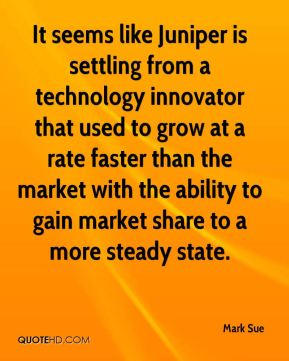 Mark Sue  - It seems like Juniper is settling from a technology innovator that used to grow at a rate faster than the market with the ability to gain market share to a more steady state.