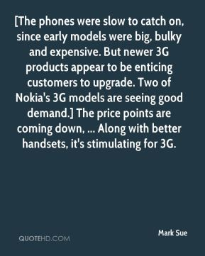 Mark Sue  - [The phones were slow to catch on, since early models were big, bulky and expensive. But newer 3G products appear to be enticing customers to upgrade. Two of Nokia's 3G models are seeing good demand.] The price points are coming down, ... Along with better handsets, it's stimulating for 3G.