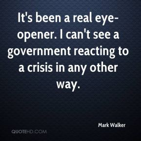 Mark Walker  - It's been a real eye-opener. I can't see a government reacting to a crisis in any other way.