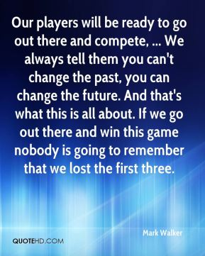 Our players will be ready to go out there and compete, ... We always tell them you can't change the past, you can change the future. And that's what this is all about. If we go out there and win this game nobody is going to remember that we lost the first three.